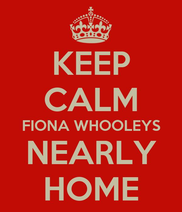 KEEP CALM FIONA WHOOLEYS NEARLY HOME