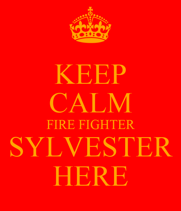 KEEP CALM FIRE FIGHTER SYLVESTER HERE