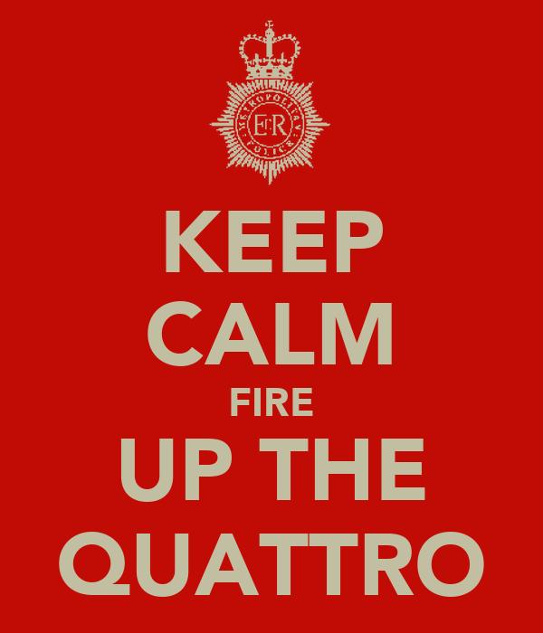 KEEP CALM FIRE UP THE QUATTRO