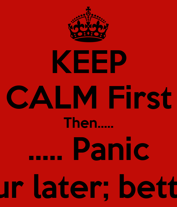 KEEP CALM First Then..... ..... Panic 1 hour later; better??