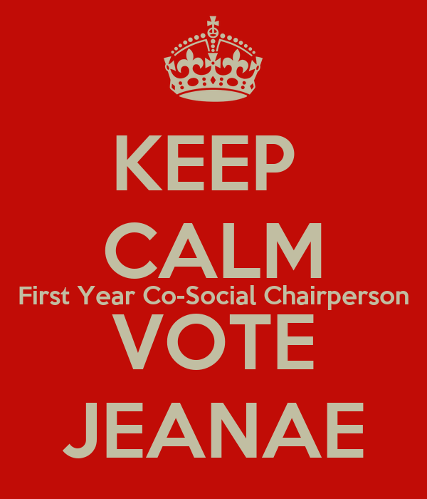 KEEP  CALM First Year Co-Social Chairperson VOTE JEANAE
