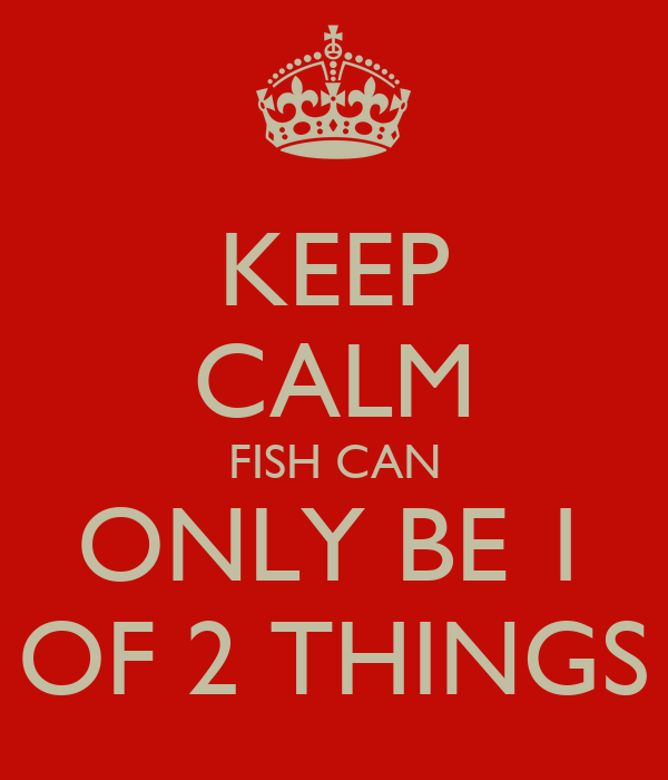 KEEP CALM FISH CAN ONLY BE 1 OF 2 THINGS