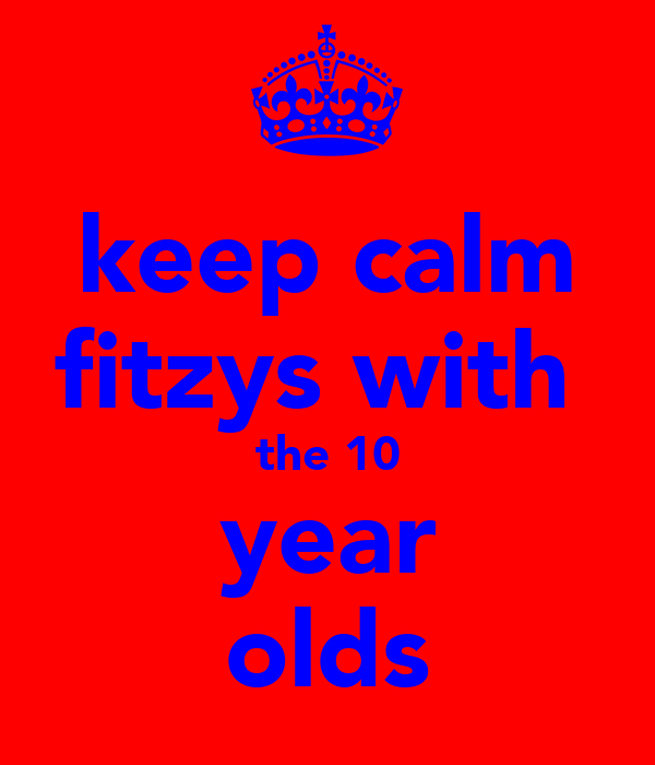 keep calm fitzys with  the 10 year olds