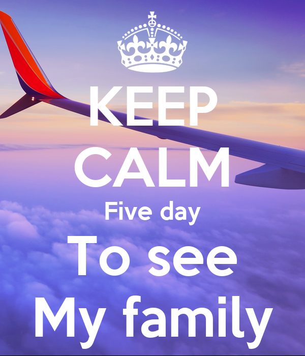 KEEP CALM Five day To see My family