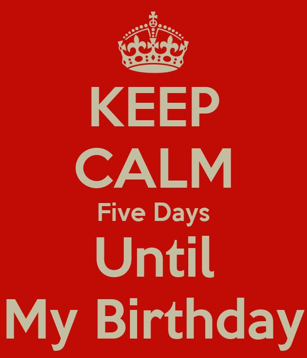 KEEP CALM Five Days Until My Birthday