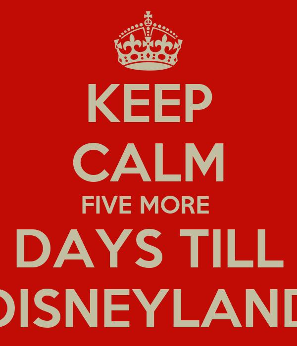 KEEP CALM FIVE MORE  DAYS TILL DISNEYLAND
