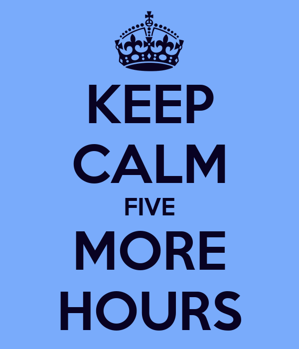 KEEP CALM FIVE MORE HOURS