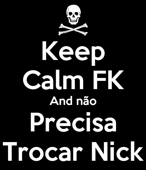 Keep Calm FK And não Precisa Trocar Nick