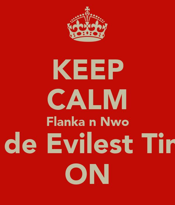 KEEP CALM Flanka n Nwo ah de Evilest Ting! ON