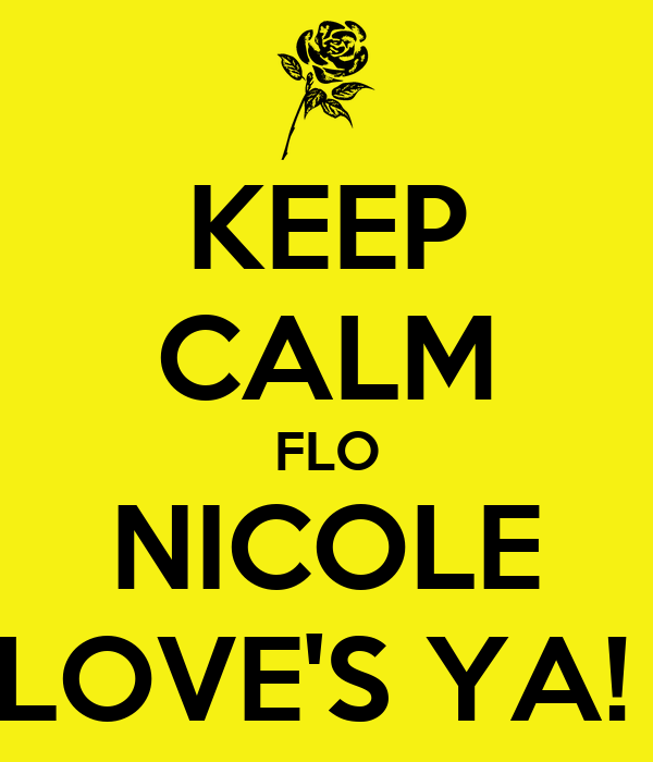 KEEP CALM FLO NICOLE LOVE'S YA!