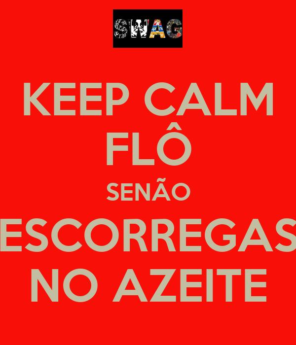 KEEP CALM FLÔ SENÃO ESCORREGAS NO AZEITE