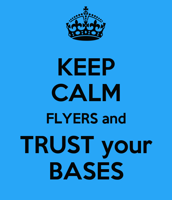 KEEP CALM FLYERS and TRUST your BASES