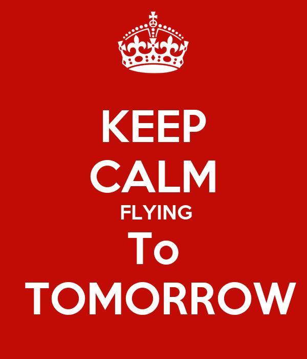 KEEP CALM  FLYING To  TOMORROW