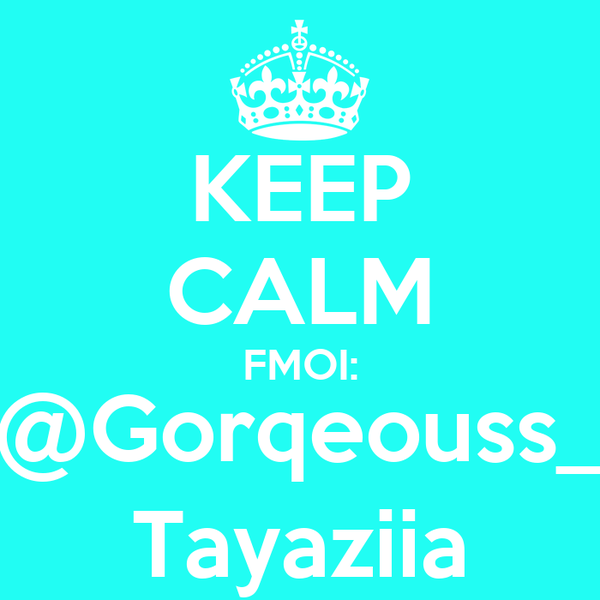 KEEP CALM FMOI: @Gorqeouss_ Tayaziia