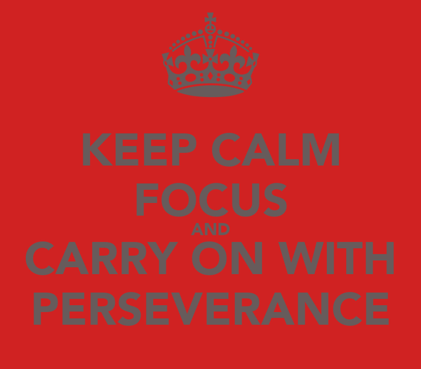 KEEP CALM FOCUS AND CARRY ON WITH PERSEVERANCE