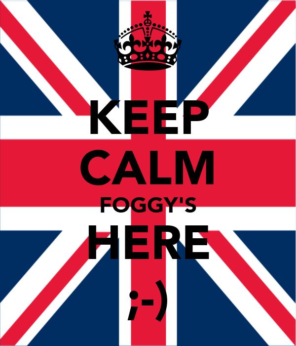 KEEP CALM FOGGY'S HERE ;-)