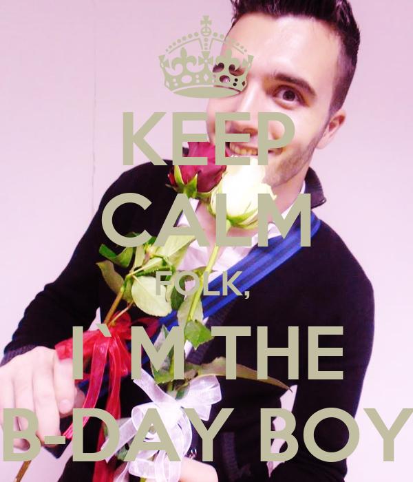 KEEP CALM FOLK,  I`M THE B-DAY BOY