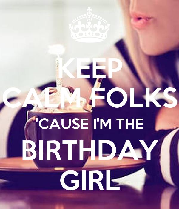 KEEP CALM FOLKS 'CAUSE I'M THE BIRTHDAY GIRL