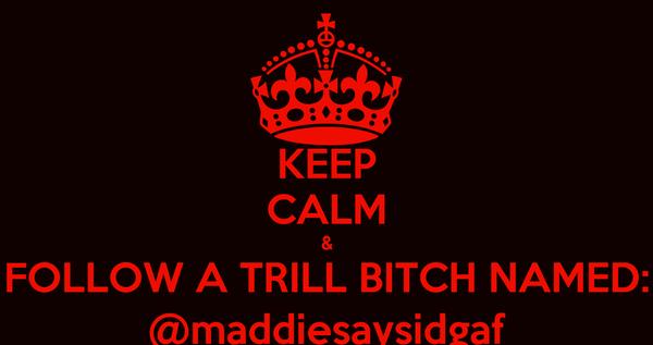 KEEP CALM & FOLLOW A TRILL BITCH NAMED: @maddiesaysidgaf