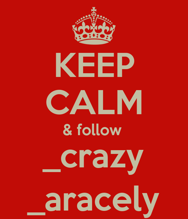 KEEP CALM & follow  _crazy _aracely