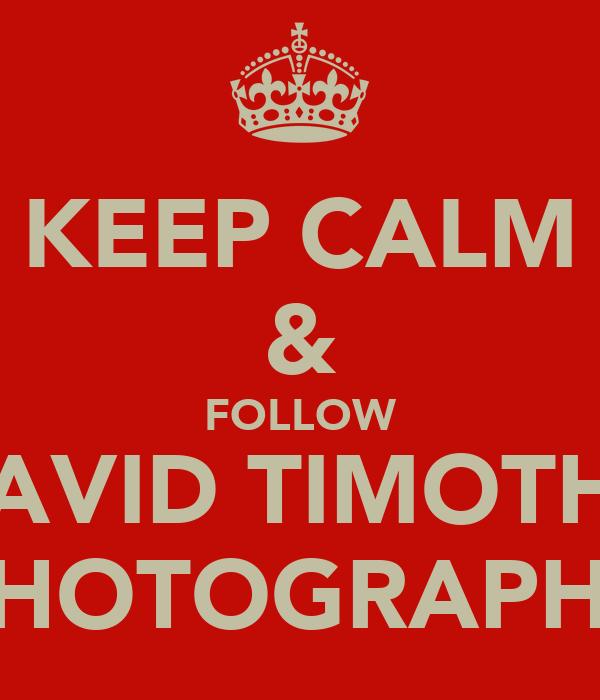 KEEP CALM & FOLLOW DAVID TIMOTHY PHOTOGRAPHY