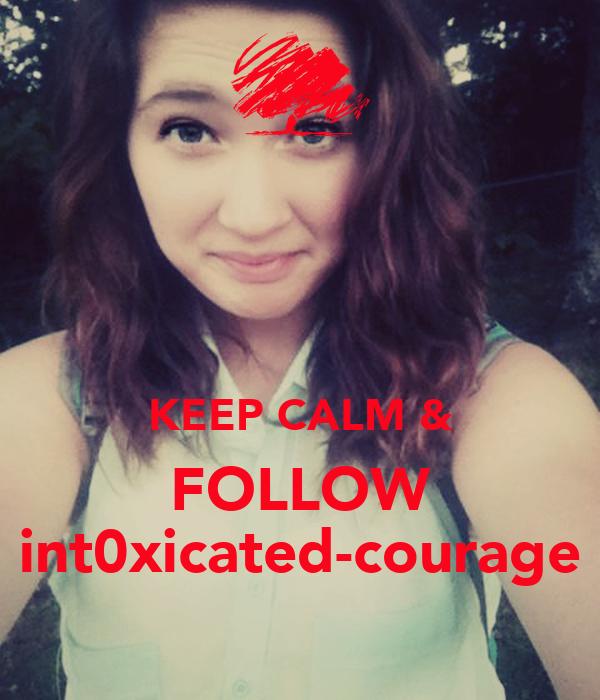 KEEP CALM & FOLLOW int0xicated-courage