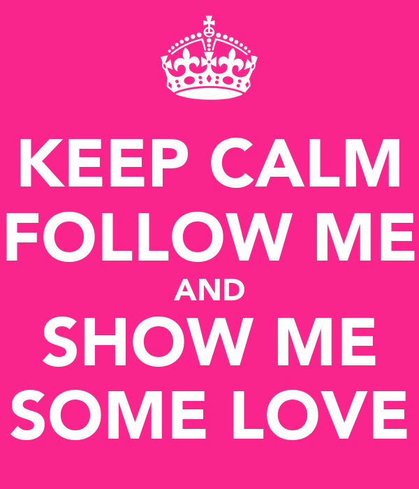 KEEP CALM FOLLOW ME AND SHOW ME SOME LOVE