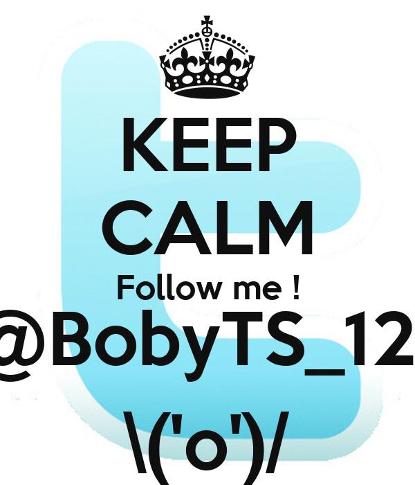 KEEP CALM Follow me ! @BobyTS_121 \('o')/