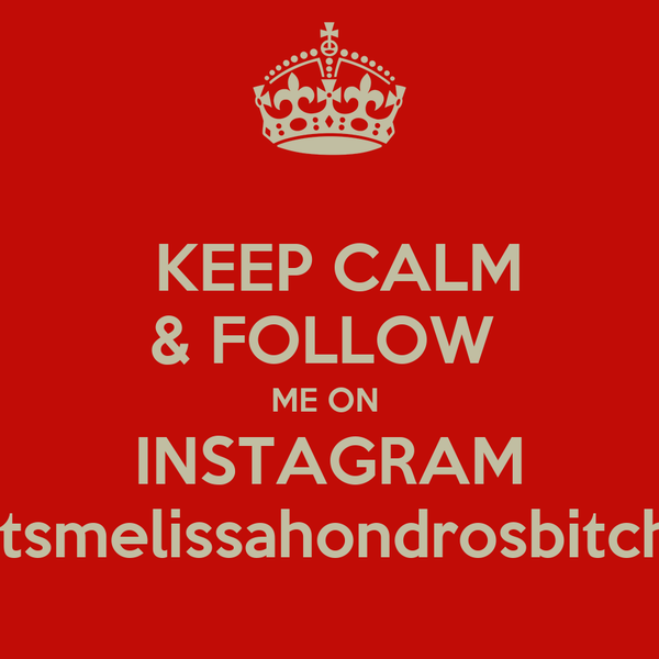 KEEP CALM & FOLLOW  ME ON  INSTAGRAM Itsmelissahondrosbitch
