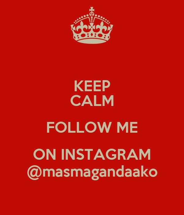 KEEP CALM FOLLOW ME ON INSTAGRAM @masmagandaako
