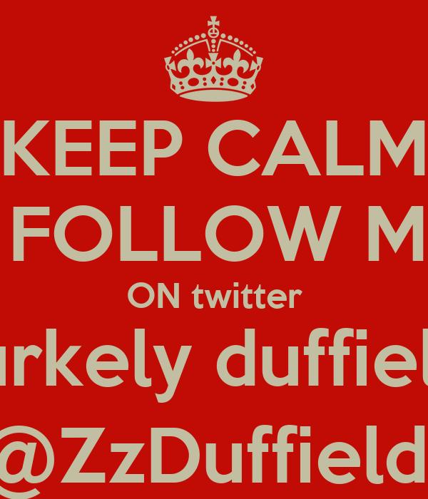 KEEP CALM & FOLLOW ME  ON twitter burkely duffield  @ZzDuffield