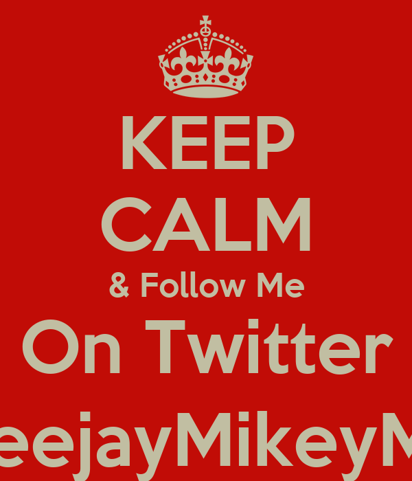 KEEP CALM & Follow Me On Twitter @DeejayMikeyMack