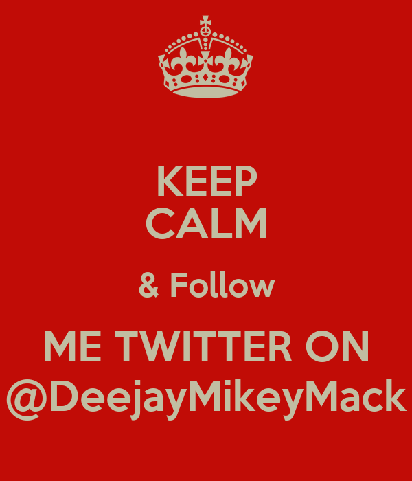 KEEP CALM & Follow ME TWITTER ON @DeejayMikeyMack