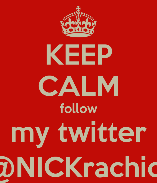KEEP CALM follow my twitter @NICKrachidi