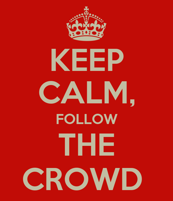 KEEP CALM, FOLLOW THE CROWD