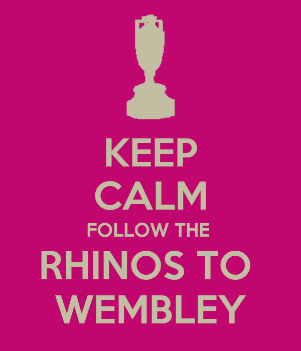 KEEP CALM FOLLOW THE  RHINOS TO  WEMBLEY