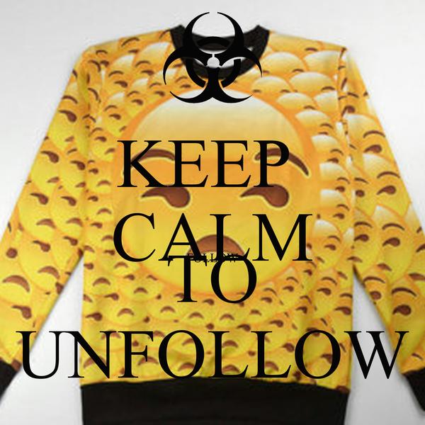 KEEP  CALM FOLLOW TO UNFOLLOW
