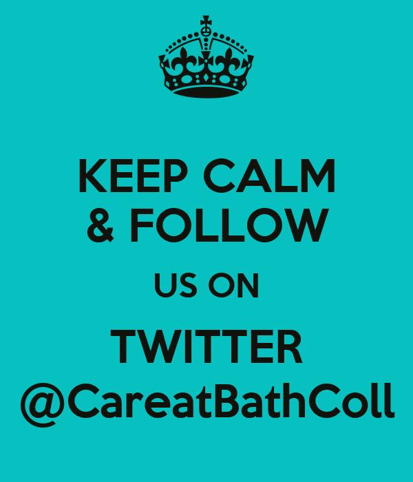 KEEP CALM & FOLLOW US ON TWITTER @CareatBathColl
