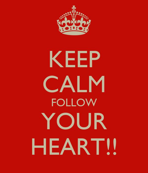 KEEP CALM FOLLOW YOUR HEART!!