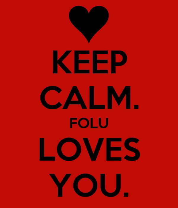 KEEP CALM. FOLU LOVES YOU.