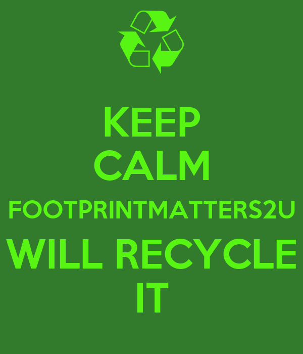 KEEP CALM FOOTPRINTMATTERS2U WILL RECYCLE IT