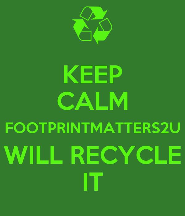 KEEP CALM FOOTPRINTMATTERS2U WILL RECYCLE IT