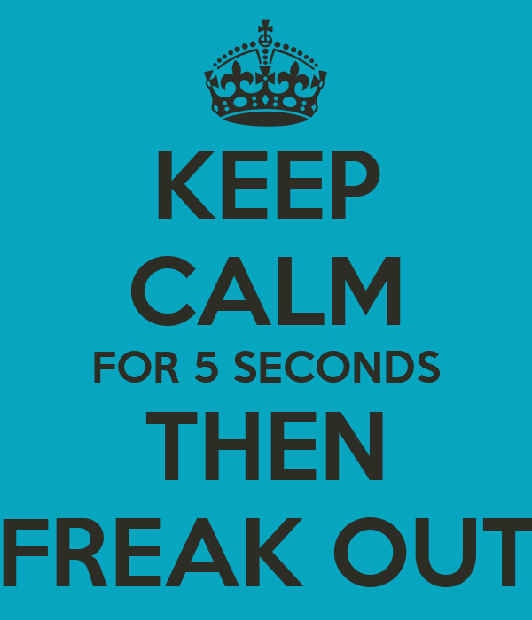 KEEP CALM FOR 5 SECONDS THEN FREAK OUT