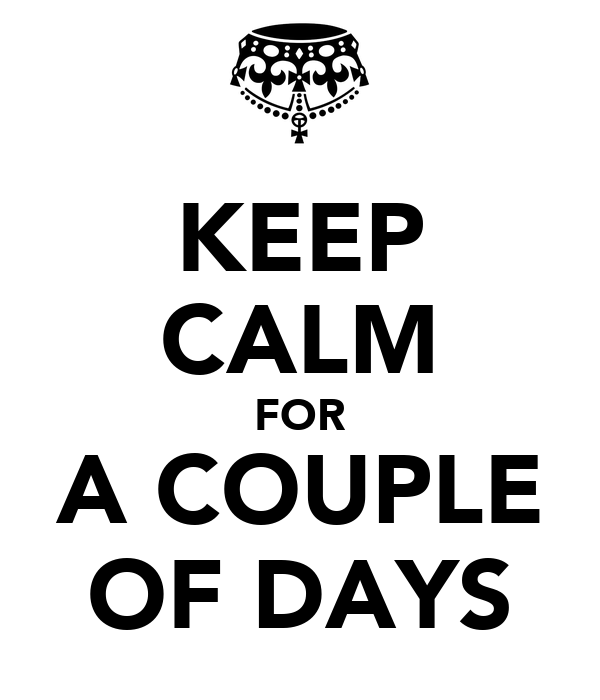 KEEP CALM FOR A COUPLE OF DAYS