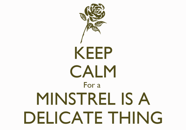KEEP CALM For a  MINSTREL IS A DELICATE THING