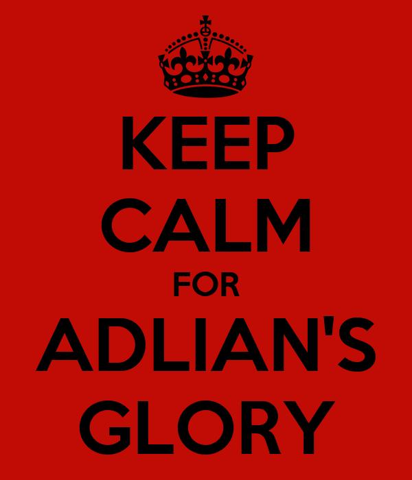KEEP CALM FOR ADLIAN'S GLORY