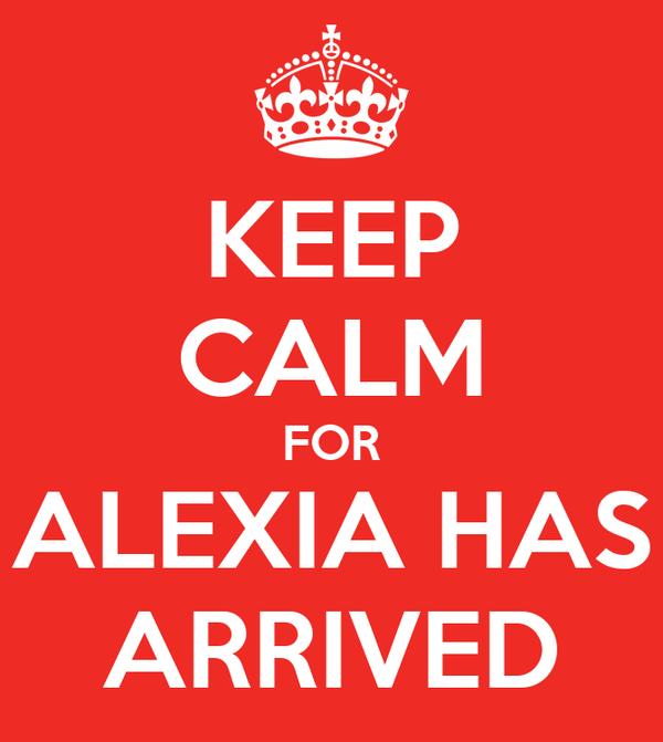 KEEP CALM FOR ALEXIA HAS ARRIVED