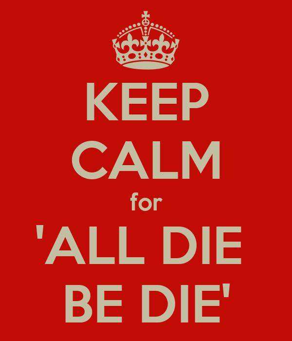 KEEP CALM for 'ALL DIE  BE DIE'
