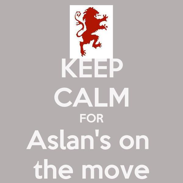 KEEP CALM FOR Aslan's on  the move