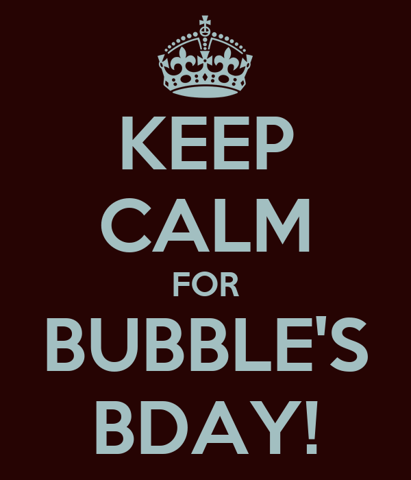 KEEP CALM FOR BUBBLE'S BDAY!